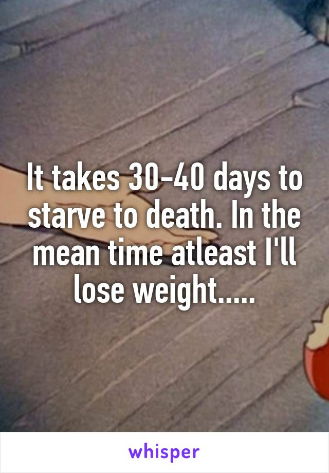 It takes 30-40 days to starve to death. In the mean time atleast I'll lose weight.....