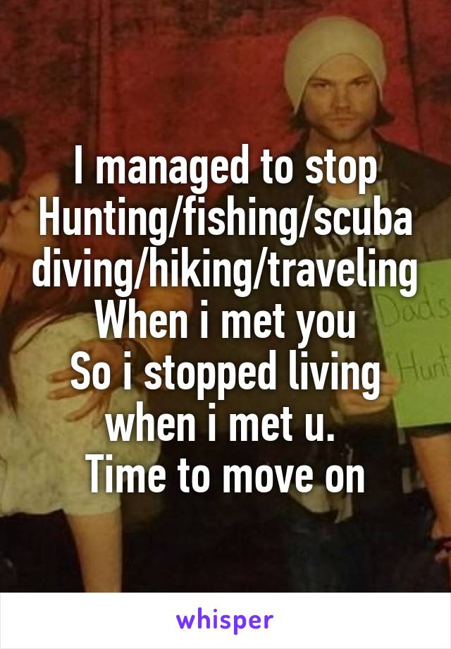 I managed to stop Hunting/fishing/scubadiving/hiking/traveling When i met you So i stopped living when i met u.  Time to move on