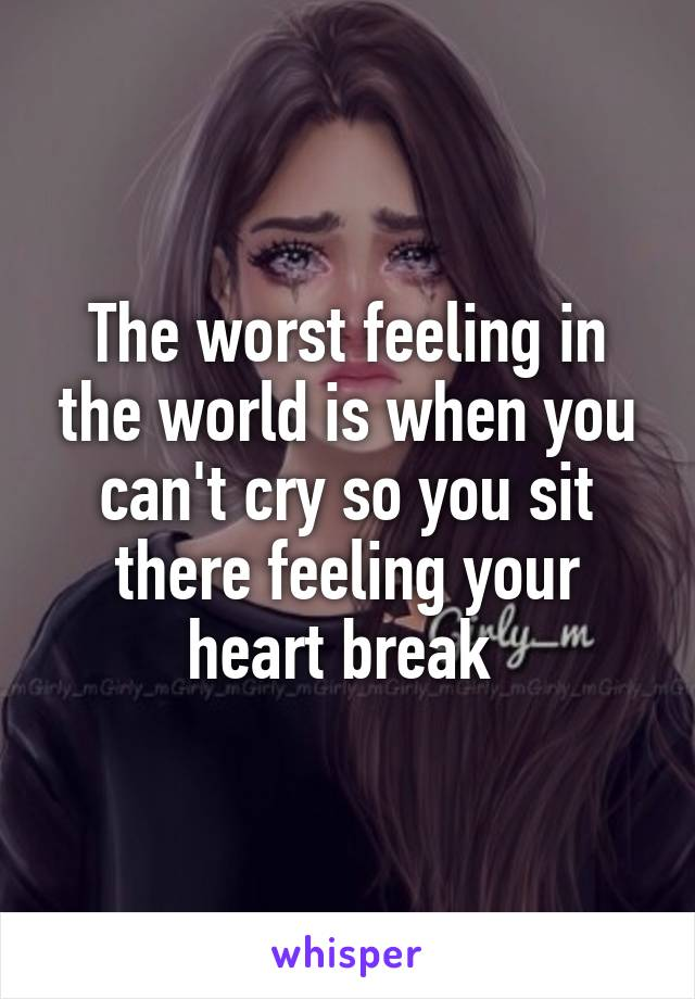 The worst feeling in the world is when you can't cry so you sit there feeling your heart break