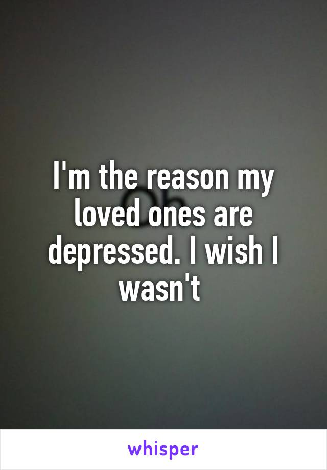 I'm the reason my loved ones are depressed. I wish I wasn't