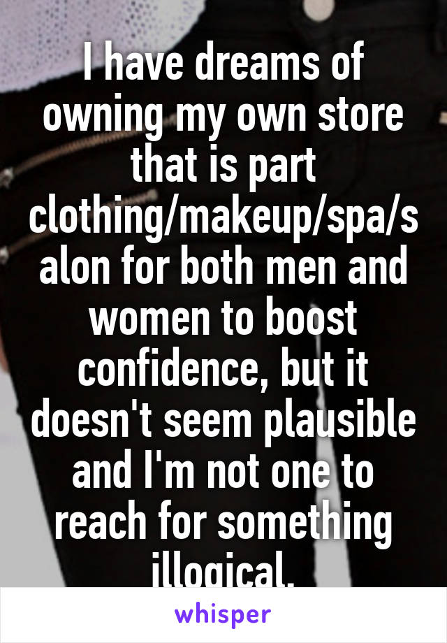 I have dreams of owning my own store that is part clothing/makeup/spa/salon for both men and women to boost confidence, but it doesn't seem plausible and I'm not one to reach for something illogical.