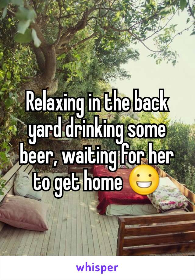 Relaxing in the back yard drinking some beer, waiting for her to get home 😀