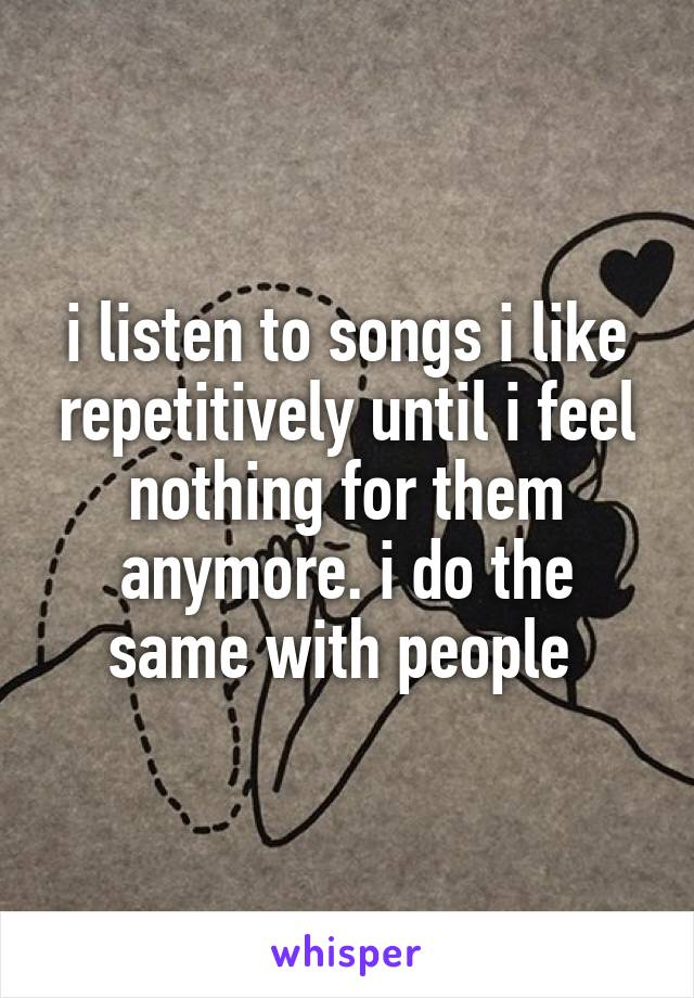 i listen to songs i like repetitively until i feel nothing for them anymore. i do the same with people
