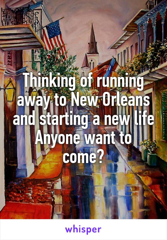 Thinking of running away to New Orleans and starting a new life Anyone want to come?