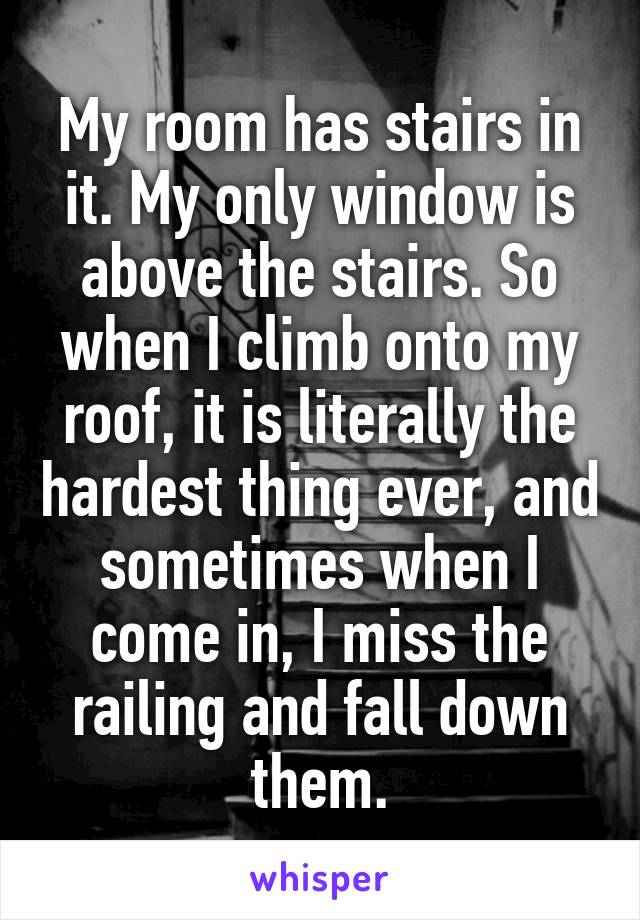 My room has stairs in it. My only window is above the stairs. So when I climb onto my roof, it is literally the hardest thing ever, and sometimes when I come in, I miss the railing and fall down them.
