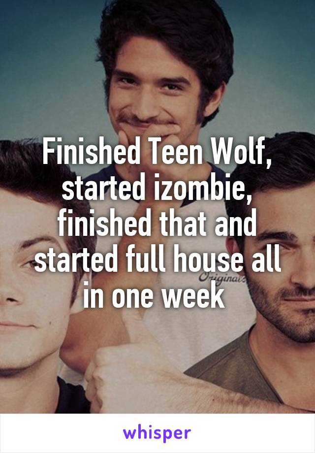 Finished Teen Wolf, started izombie, finished that and started full house all in one week