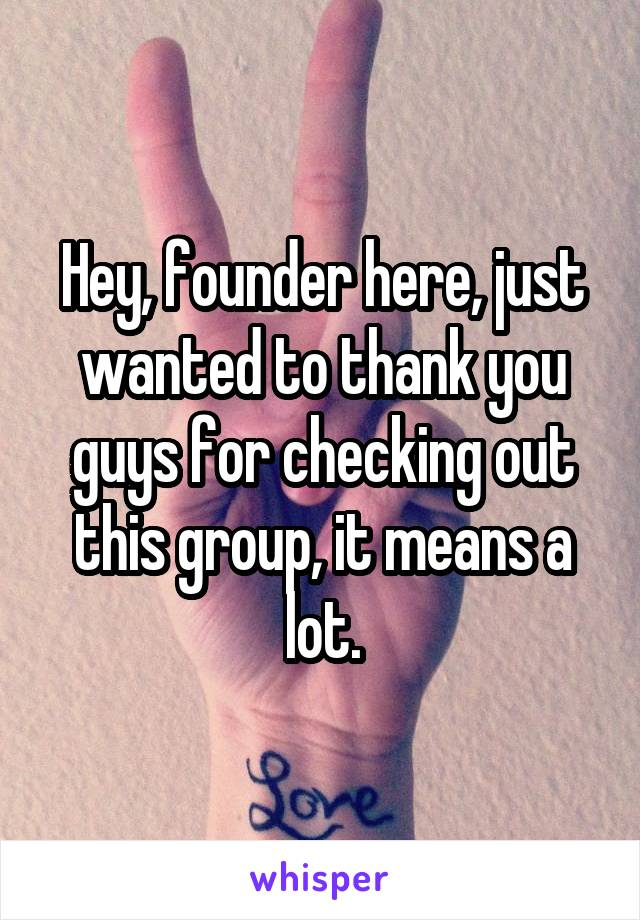 Hey, founder here, just wanted to thank you guys for checking out this group, it means a lot.