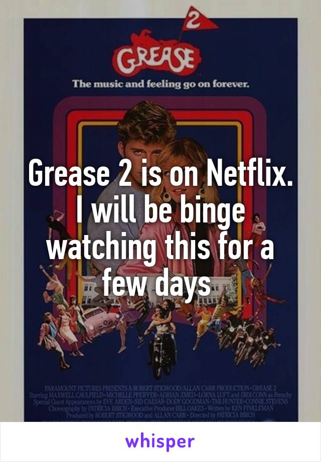 Grease 2 is on Netflix. I will be binge watching this for a few days
