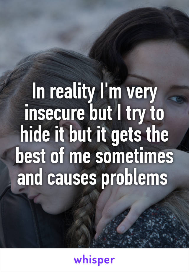 In reality I'm very insecure but I try to hide it but it gets the best of me sometimes and causes problems