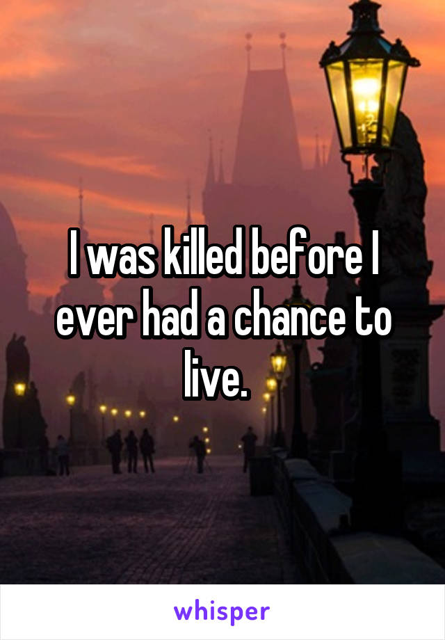 I was killed before I ever had a chance to live.