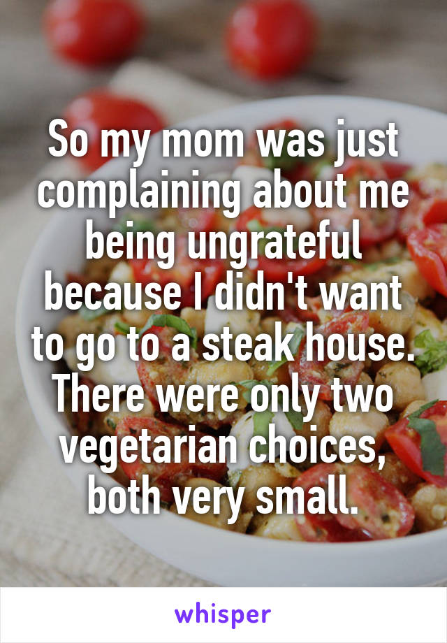 So my mom was just complaining about me being ungrateful because I didn't want to go to a steak house. There were only two vegetarian choices, both very small.