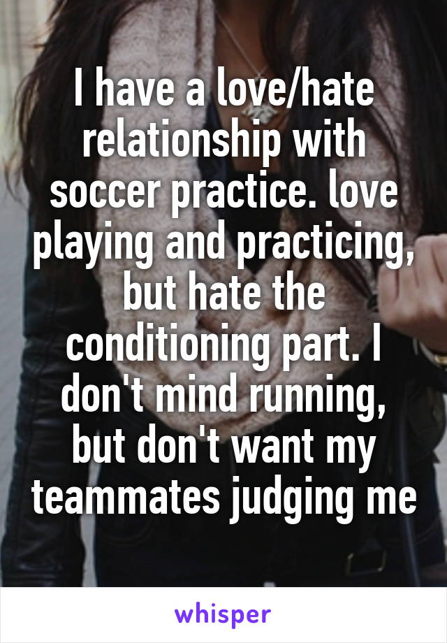 I have a love/hate relationship with soccer practice. love playing and practicing, but hate the conditioning part. I don't mind running, but don't want my teammates judging me