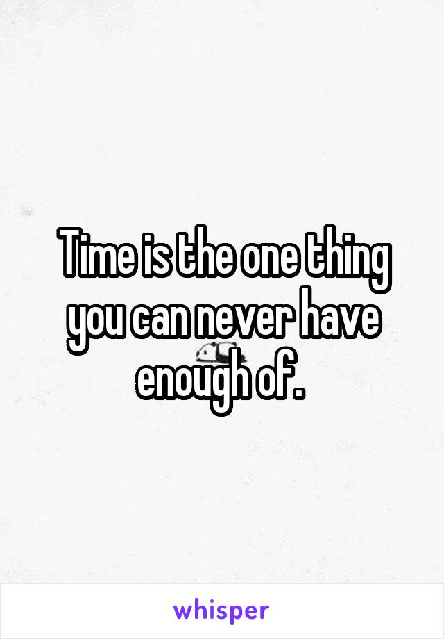 Time is the one thing you can never have enough of.