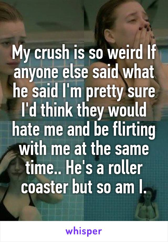 My crush is so weird If anyone else said what he said I'm pretty sure I'd think they would hate me and be flirting with me at the same time.. He's a roller coaster but so am I.