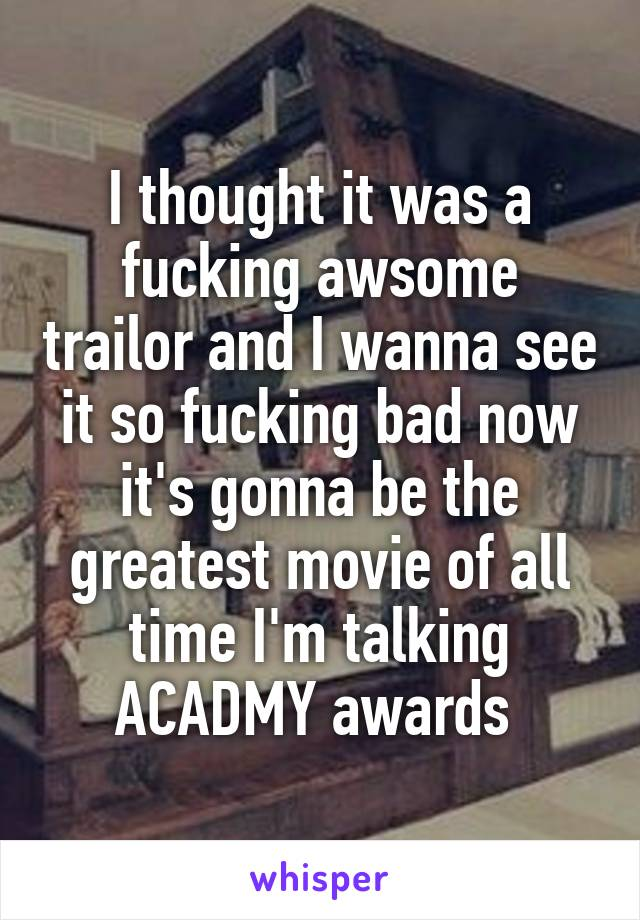 I thought it was a fucking awsome trailor and I wanna see it so fucking bad now it's gonna be the greatest movie of all time I'm talking ACADMY awards