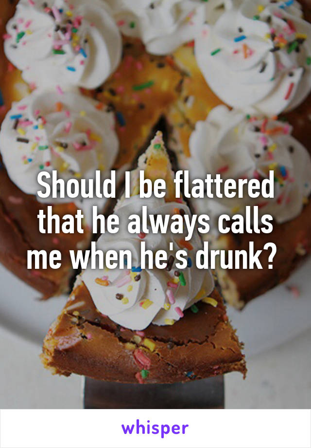 Should I be flattered that he always calls me when he's drunk?