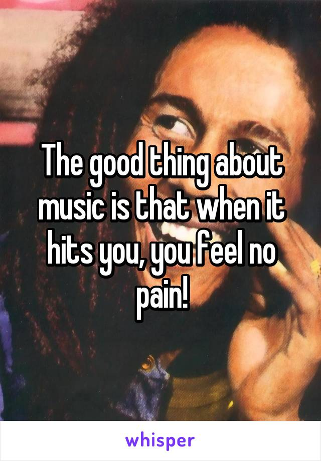 The good thing about music is that when it hits you, you feel no pain!