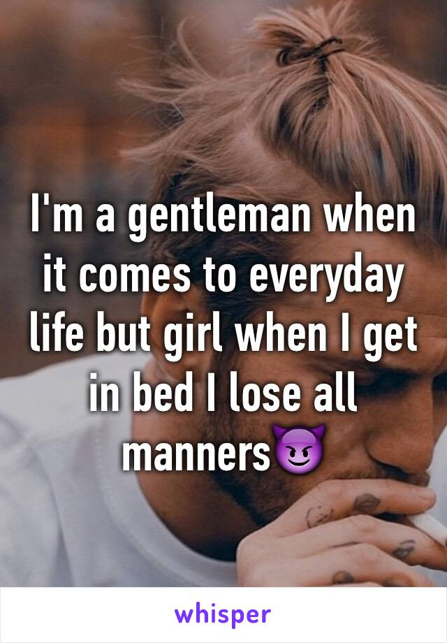 I'm a gentleman when it comes to everyday life but girl when I get in bed I lose all manners😈