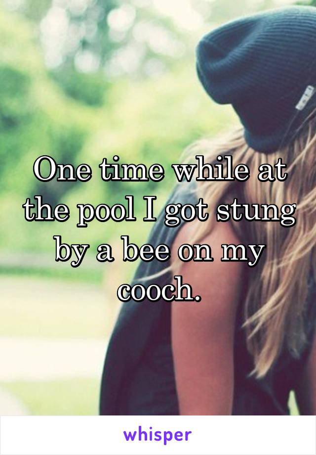 One time while at the pool I got stung by a bee on my cooch.