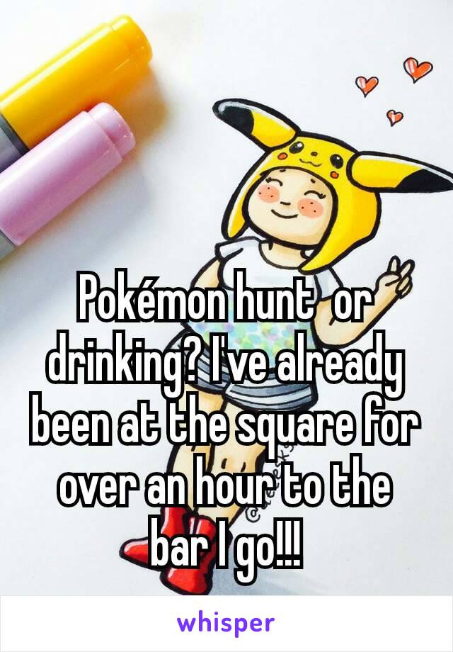 Pokémon hunt  or drinking? I've already been at the square for over an hour to the bar I go!!!
