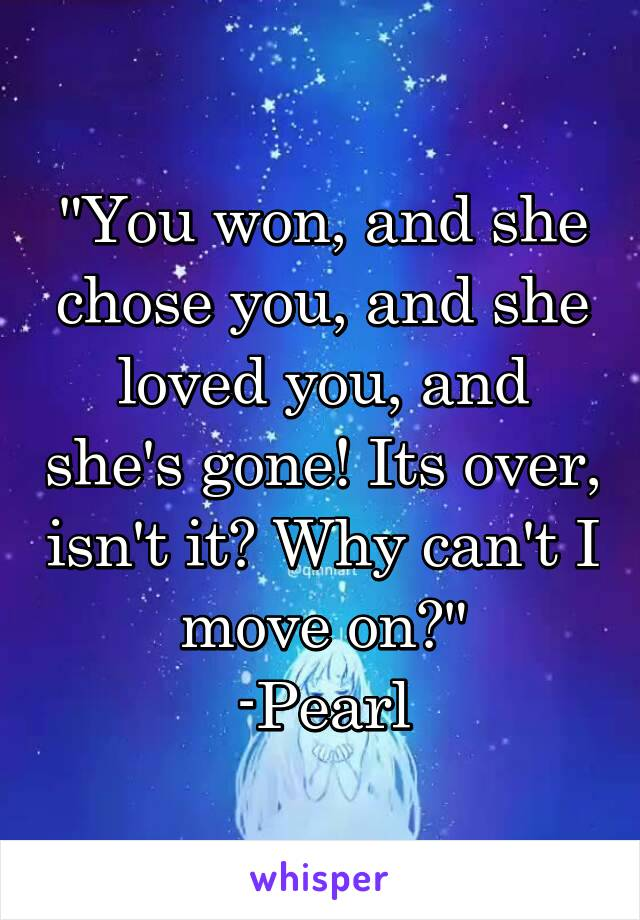 """""""You won, and she chose you, and she loved you, and she's gone! Its over, isn't it? Why can't I move on?"""" -Pearl"""