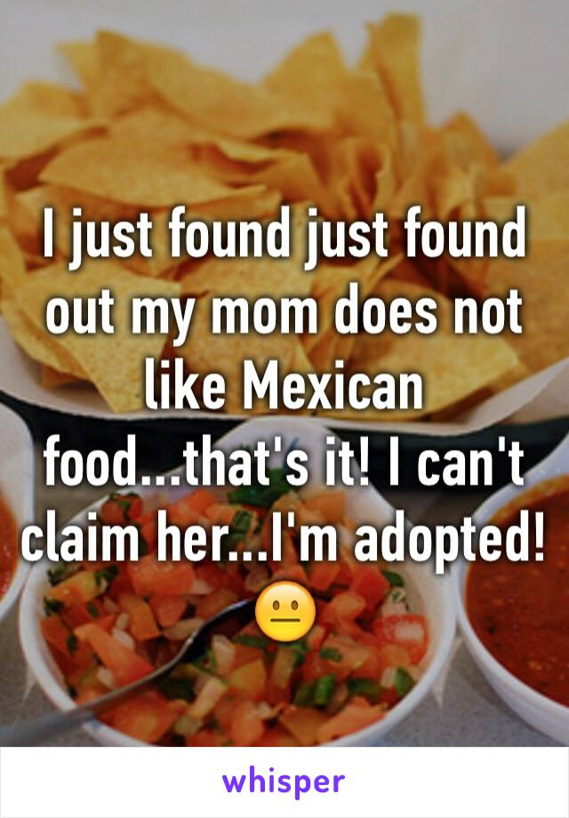 I just found just found out my mom does not like Mexican food...that's it! I can't claim her...I'm adopted!😐