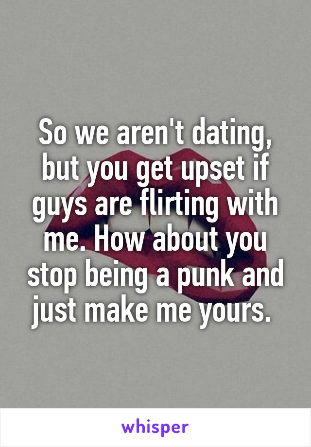 So we aren't dating, but you get upset if guys are flirting with me. How about you stop being a punk and just make me yours.