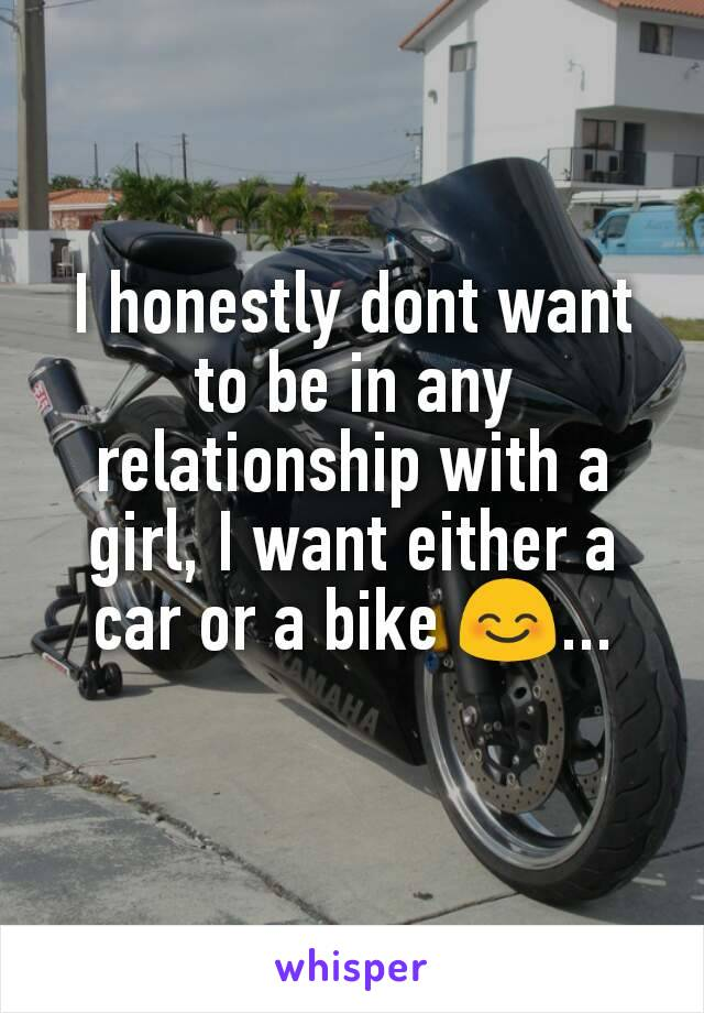 I honestly dont want to be in any relationship with a girl, I want either a car or a bike 😊...