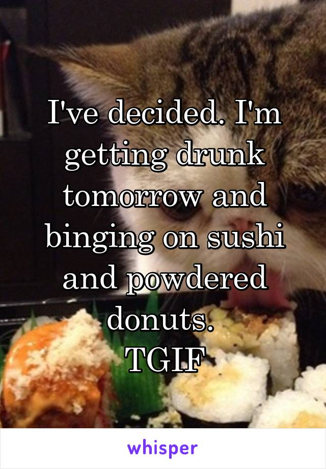 I've decided. I'm getting drunk tomorrow and binging on sushi and powdered donuts.  TGIF