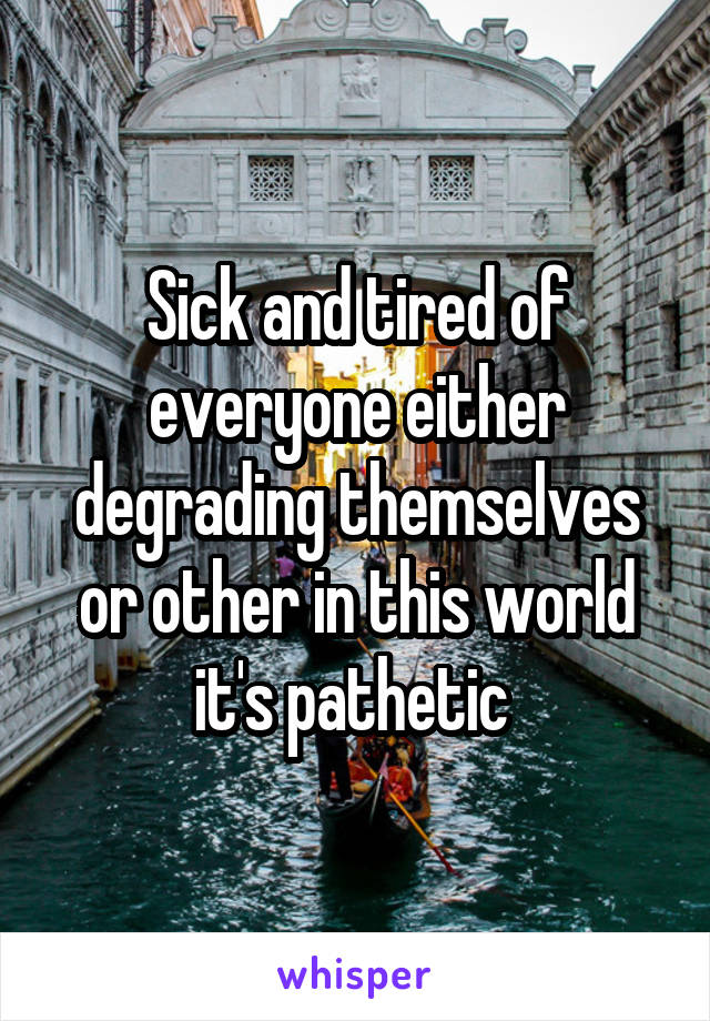 Sick and tired of everyone either degrading themselves or other in this world it's pathetic