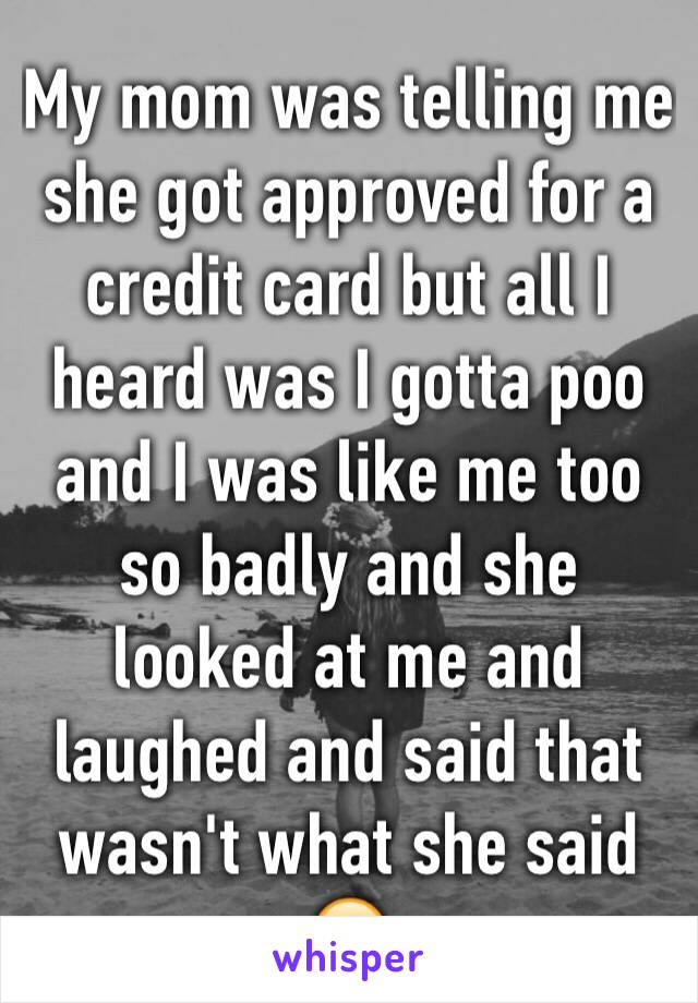 My mom was telling me she got approved for a credit card but all I heard was I gotta poo and I was like me too so badly and she looked at me and laughed and said that wasn't what she said 😂