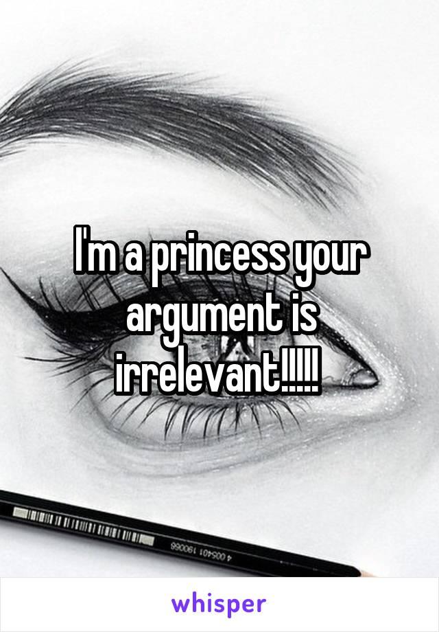 I'm a princess your argument is irrelevant!!!!!