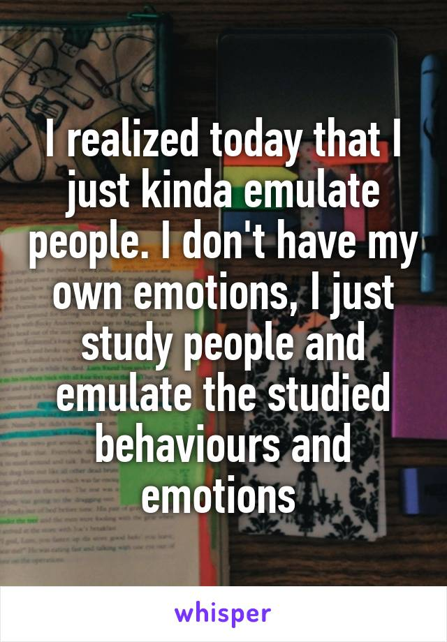 I realized today that I just kinda emulate people. I don't have my own emotions, I just study people and emulate the studied behaviours and emotions