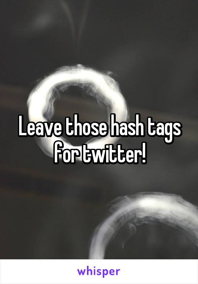 Leave those hash tags for twitter!