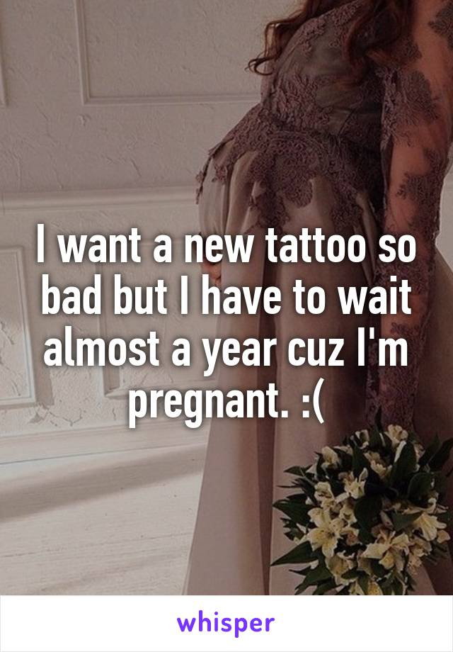 I want a new tattoo so bad but I have to wait almost a year cuz I'm pregnant. :(