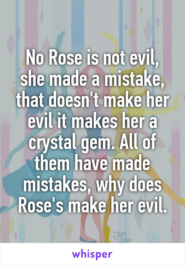 No Rose is not evil, she made a mistake, that doesn't make her evil it makes her a crystal gem. All of them have made mistakes, why does Rose's make her evil.