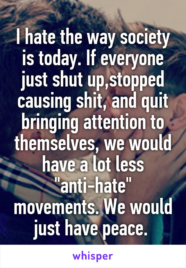"""I hate the way society is today. If everyone just shut up,stopped causing shit, and quit bringing attention to themselves, we would have a lot less """"anti-hate"""" movements. We would just have peace."""