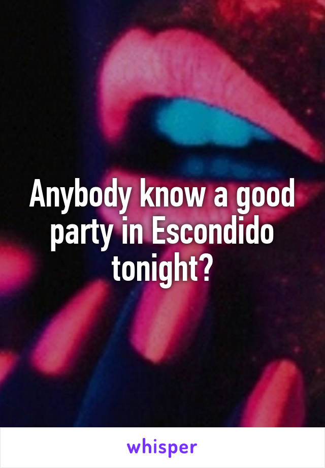Anybody know a good party in Escondido tonight?