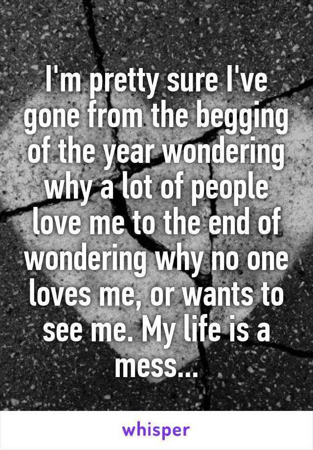 I'm pretty sure I've gone from the begging of the year wondering why a lot of people love me to the end of wondering why no one loves me, or wants to see me. My life is a mess...