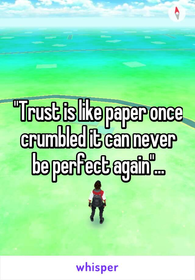 """""""Trust is like paper once crumbled it can never be perfect again""""..."""