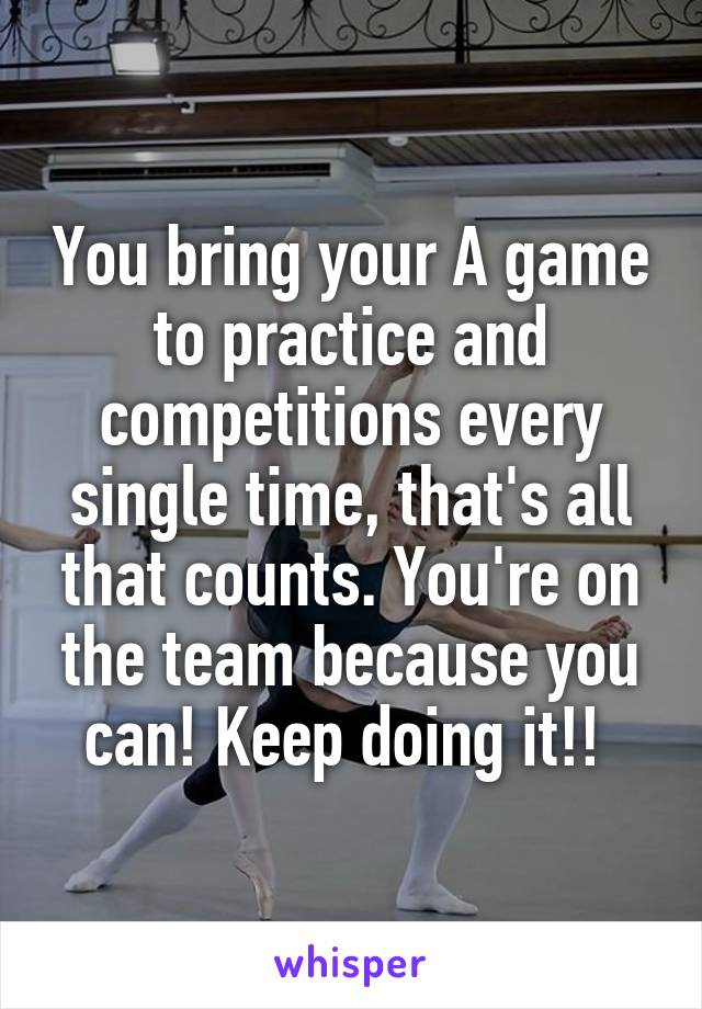 You bring your A game to practice and competitions every single time, that's all that counts. You're on the team because you can! Keep doing it!!