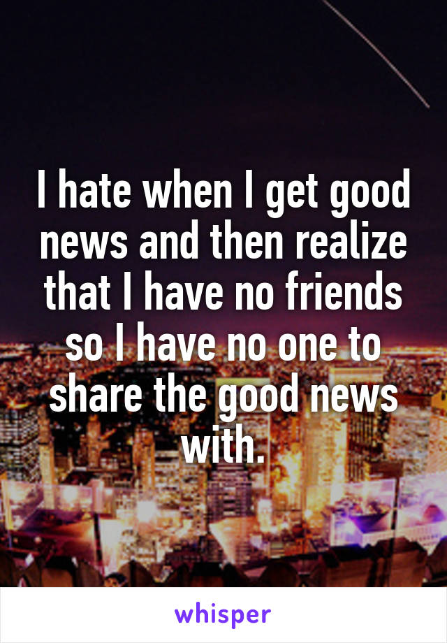 I hate when I get good news and then realize that I have no friends so I have no one to share the good news with.