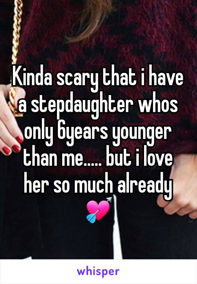 Kinda scary that i have a stepdaughter whos only 6years younger than me..... but i love her so much already 💘