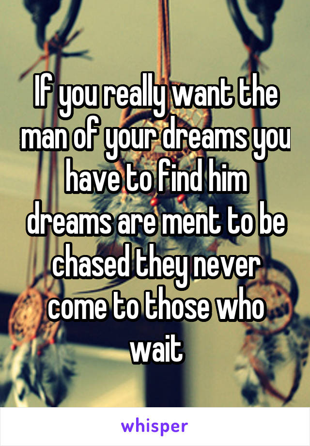 If you really want the man of your dreams you have to find him dreams are ment to be chased they never come to those who wait