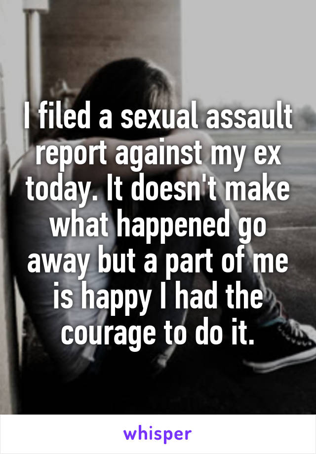 I filed a sexual assault report against my ex today. It doesn't make what happened go away but a part of me is happy I had the courage to do it.