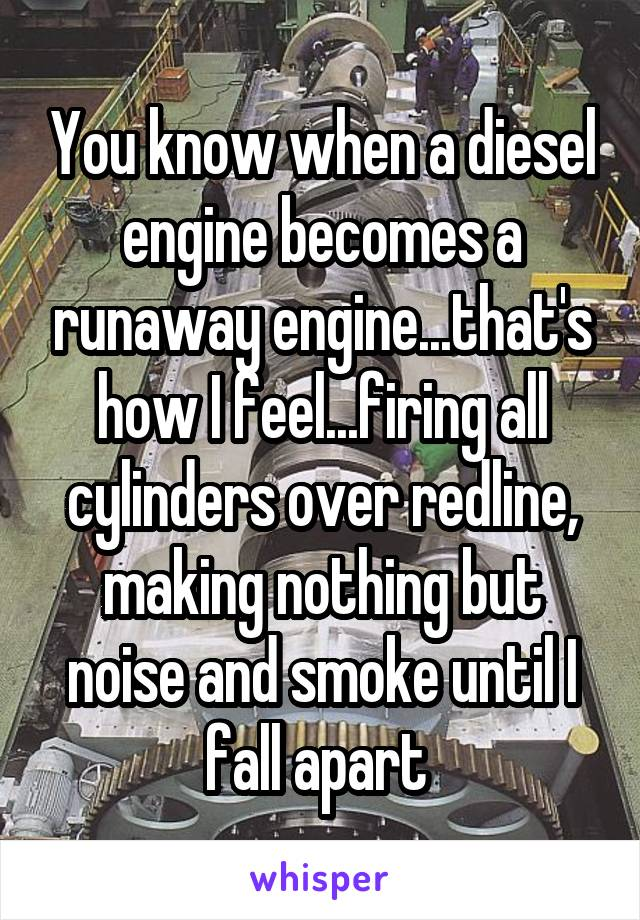 You know when a diesel engine becomes a runaway engine...that's how I feel...firing all cylinders over redline, making nothing but noise and smoke until I fall apart