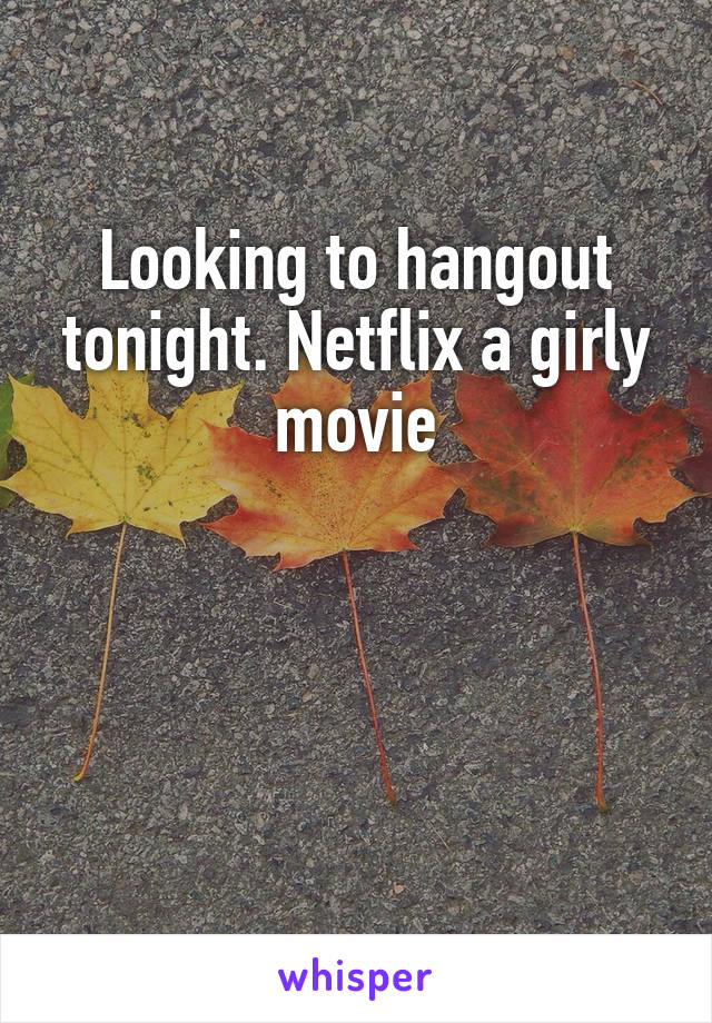 Looking to hangout tonight. Netflix a girly movie