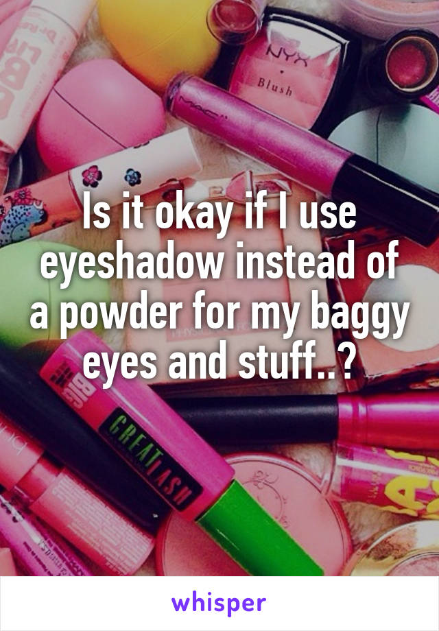 Is it okay if I use eyeshadow instead of a powder for my baggy eyes and stuff..?