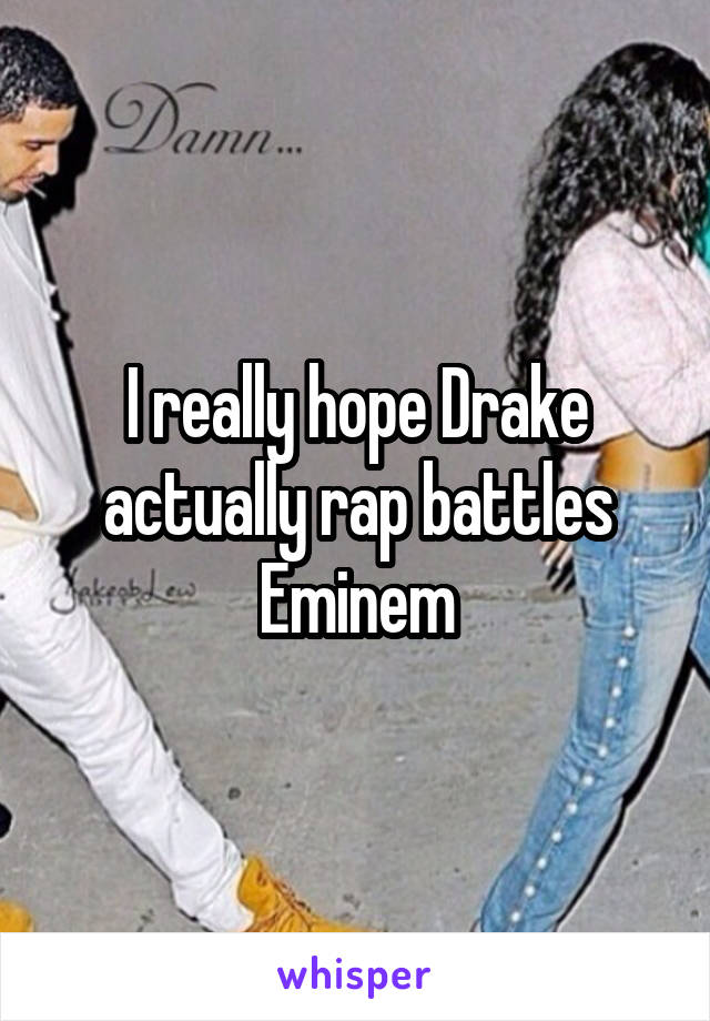 I really hope Drake actually rap battles Eminem