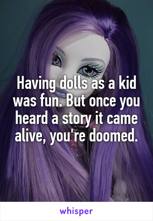 Having dolls as a kid was fun. But once you heard a story it came alive, you're doomed.